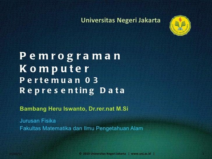 Pemrograman Komputer Pertemuan 03 Representing Data Bambang Heru Iswanto, Dr.rer.nat M.Si <ul><li>Jurusan Fisika </li></ul...