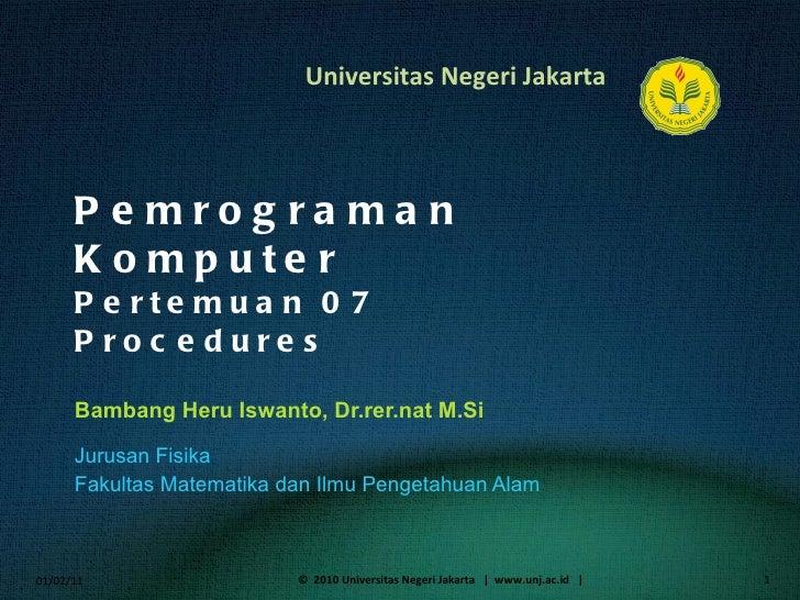 Pemrograman Komputer Pertemuan 07 Procedures Bambang Heru Iswanto, Dr.rer.nat M.Si <ul><li>Jurusan Fisika </li></ul><ul><l...