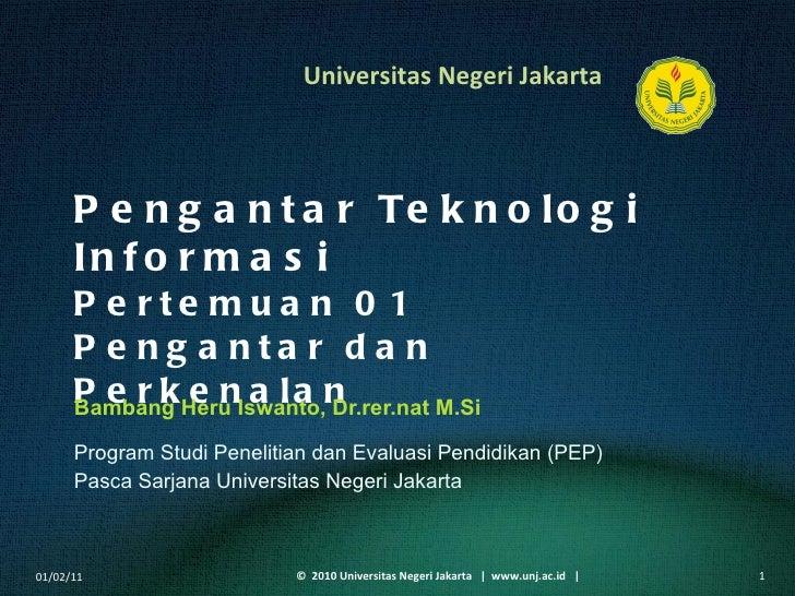 Pengantar Teknologi Informasi Pertemuan 01 Pengantar dan Perkenalan Bambang Heru Iswanto, Dr.rer.nat M.Si <ul><li>Program ...