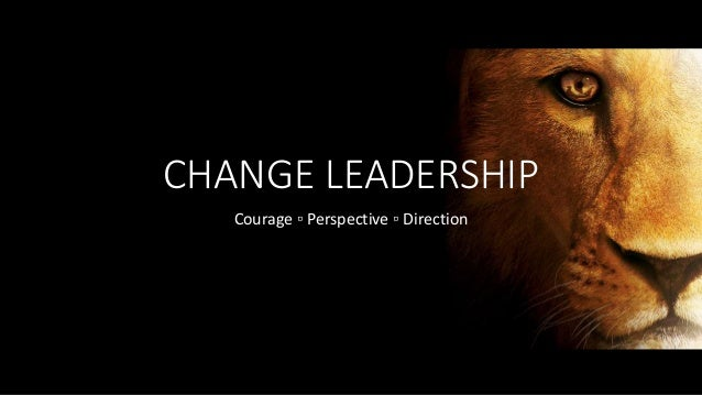 CHANGE LEADERSHIP Courage ▫ Perspective ▫ Direction
