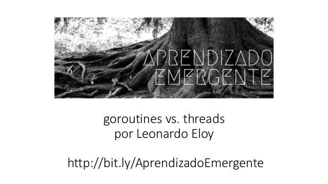 goroutines vs. threads por Leonardo Eloy http://bit.ly/AprendizadoEmergente