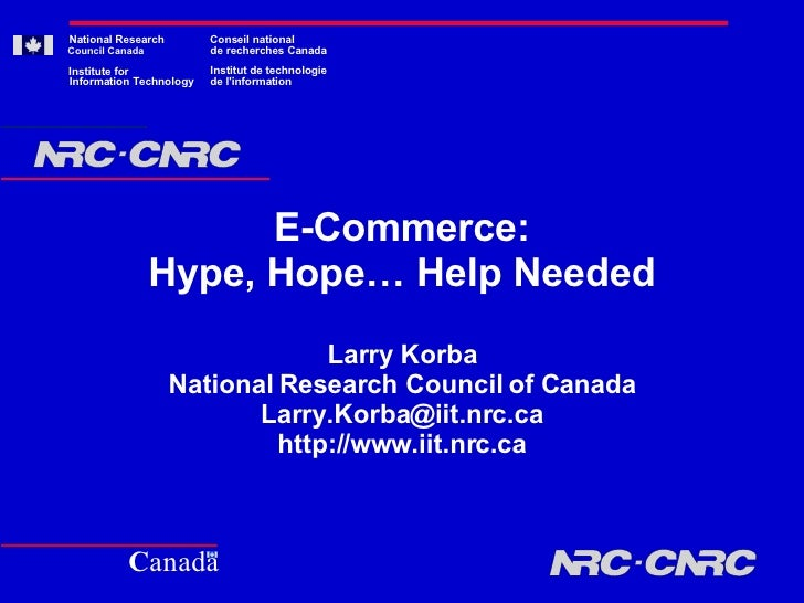 E-Commerce: Hype, Hope… Help Needed Larry Korba National Research Council of Canada [email_address] http://www.iit.nrc.ca ...