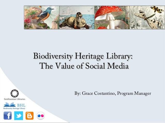 Biodiversity Heritage Library:Biodiversity Heritage Library:The Value of Social MediaThe Value of Social MediaBy: Grace Co...