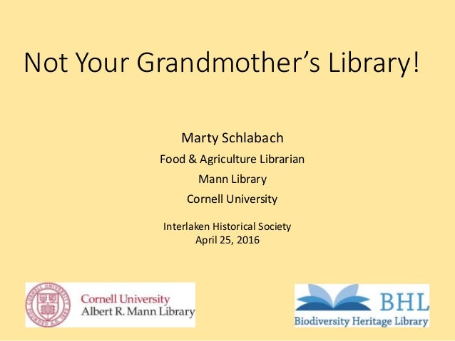Not Your Grandmother's Library! Marty Schlabach Food & Agriculture Librarian Mann Library Cornell University Interlaken Hi...