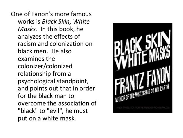 an analysis of franz fanons book black skin white mask A major influence on civil rights, anti-colonial, and black consciousness movements around the world,black skin, white masks is the unsurpassed study of the black psyche in a white world.