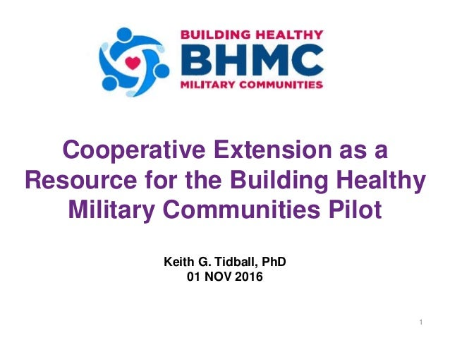 Cooperative Extension as a Resource for the Building Healthy Military Communities Pilot Keith G. Tidball, PhD 01 NOV 2016 1