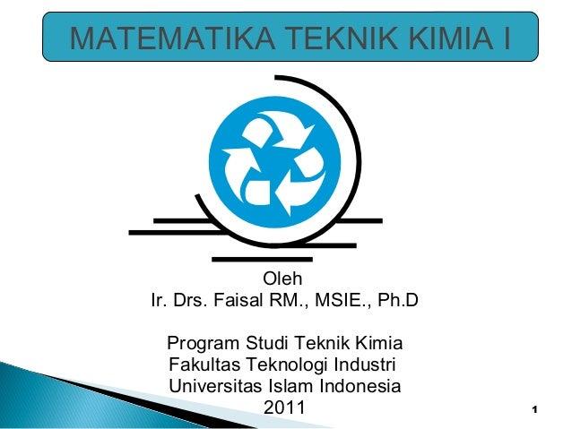 1  MATEMATIKA TEKNIK KIMIA I  Oleh  Ir. Drs. Faisal RM., MSIE., Ph.D  Program Studi Teknik Kimia  Fakultas Teknologi Indus...