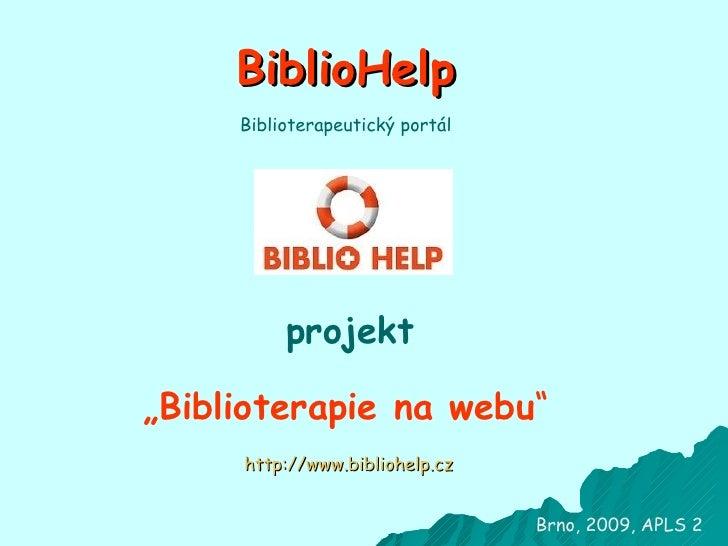 """BiblioHelp projekt """" Biblioterapie na webu """" Brno, 2009, APLS 2 http://www. bibliohelp . cz Biblioterapeutický portál"""