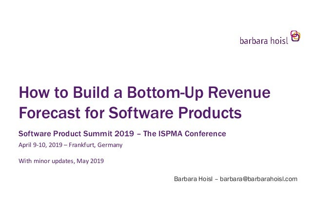 How to Build a Bottom-Up Revenue Forecast for Software Products Software Product Summit 2019 – The ISPMA Conference April ...