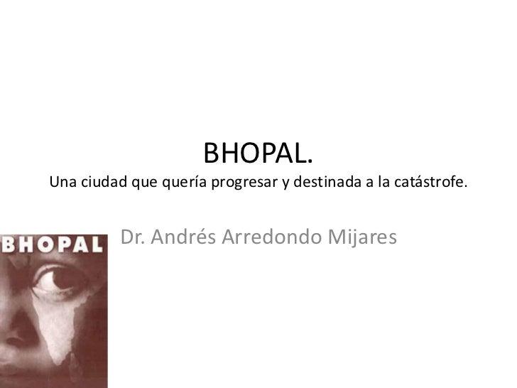 BHOPAL.Una ciudad que quería progresar y destinada a la catástrofe.          Dr. Andrés Arredondo Mijares