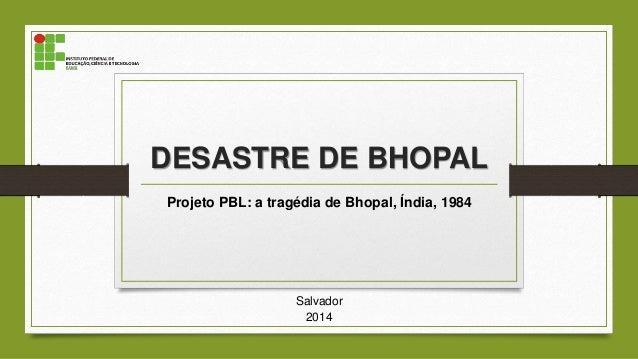 DESASTRE DE BHOPAL Projeto PBL: a tragédia de Bhopal, Índia, 1984 Salvador 2014