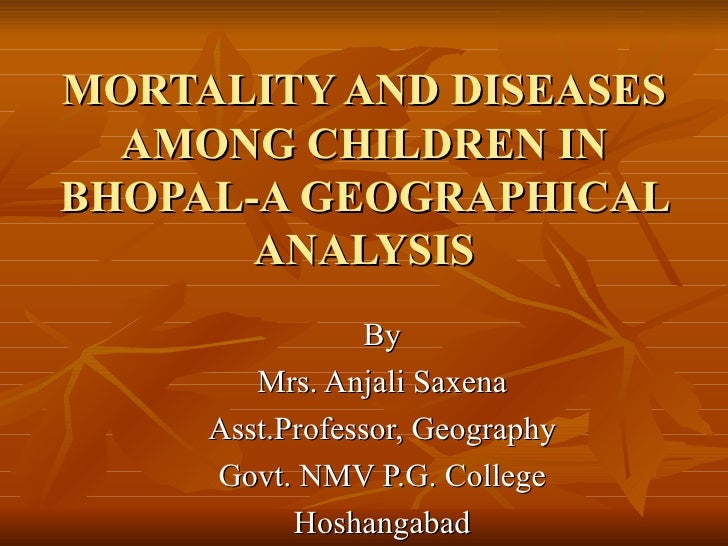 MORTALITY AND DISEASES AMONG CHILDREN IN BHOPAL-A GEOGRAPHICAL ANALYSIS By Mrs. Anjali Saxena Asst.Professor, Geography Go...