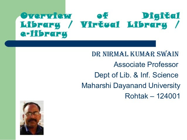 Overview of Digital Library / Virtual Library / e-library DR NIRMAL KUMAR SWAIN Associate Professor Dept of Lib. & Inf. S...