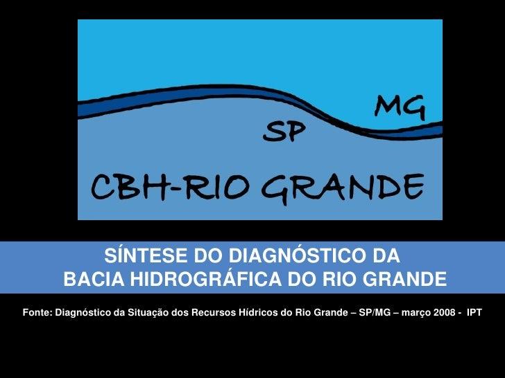 SÍNTESE DO DIAGNÓSTICO DA         BACIA HIDROGRÁFICA DO RIO GRANDE Fonte: Diagnóstico da Situação dos Recursos Hídricos do...