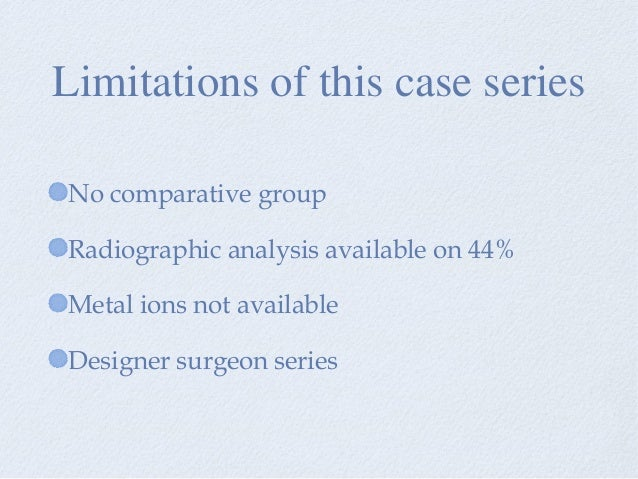 No comparative group Radiographic analysis available on 44% Metal ions not available Designer surgeon series Limitations o...
