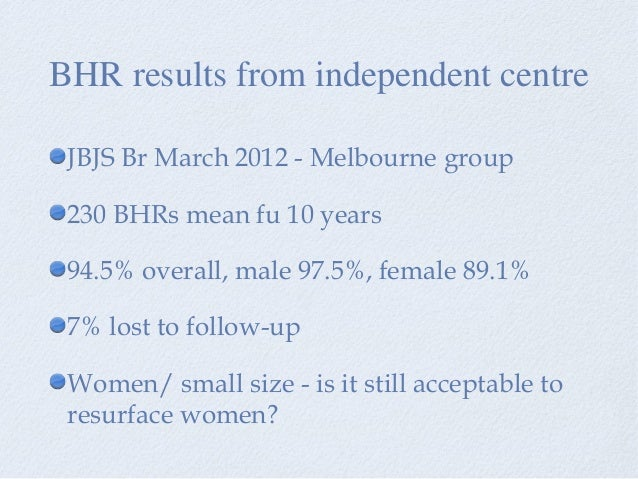 JBJS Br March 2012 - Melbourne group 230 BHRs mean fu 10 years 94.5% overall, male 97.5%, female 89.1% 7% lost to follow-u...