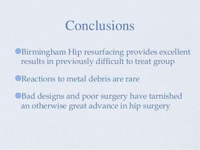 Birmingham Hip resurfacing provides excellent results in previously difficult to treat group Reactions to metal debris are...