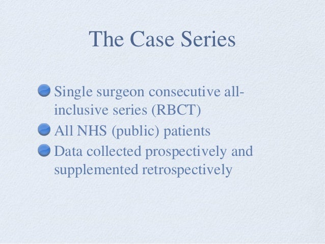The Case Series Single surgeon consecutive all- inclusive series (RBCT) All NHS (public) patients Data collected prospecti...