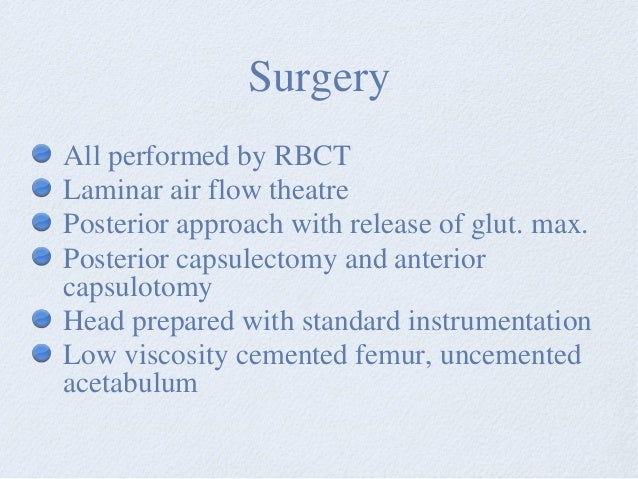 Surgery All performed by RBCT Laminar air flow theatre Posterior approach with release of glut. max. Posterior capsulectom...