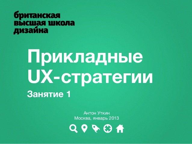 ПрикладныеUX-стратегииЗанятие 1               Антон Уткин            Москва, январь 2013