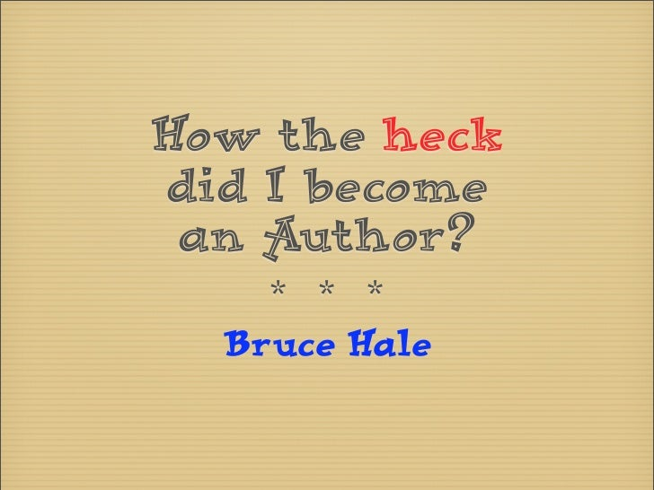 How the heckdid I become an Author?    * * *  Bruce Hale