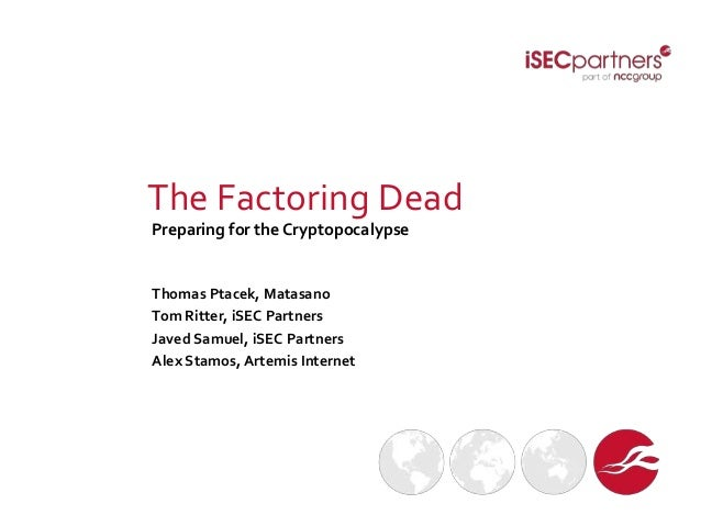 The Factoring Dead Preparing for the Cryptopocalypse Thomas Ptacek, Matasano Tom Ritter, iSEC Partners Javed Samuel, iSEC ...