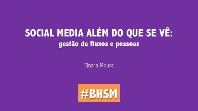 SOCIAL MEDIA ALÉM DO QUE SE VÊ:  gestão de fluxos e pessoas  Cinara Moura  #BHSM