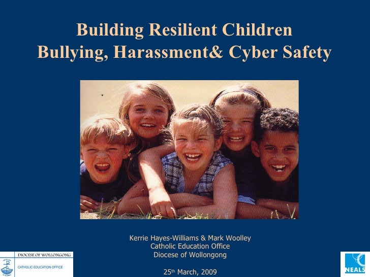 Building Resilient Children Bullying, Harassment& Cyber Safety Kerrie Hayes-Williams & Mark Woolley Catholic Education Off...
