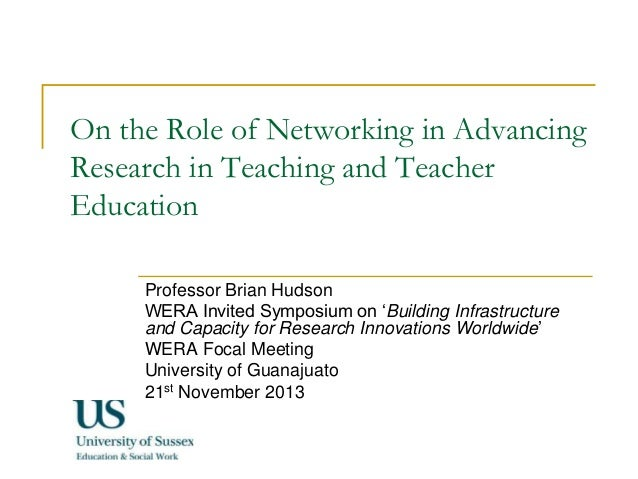 On the Role of Networking in Advancing Research in Teaching and Teacher Education Professor Brian Hudson WERA Invited Symp...