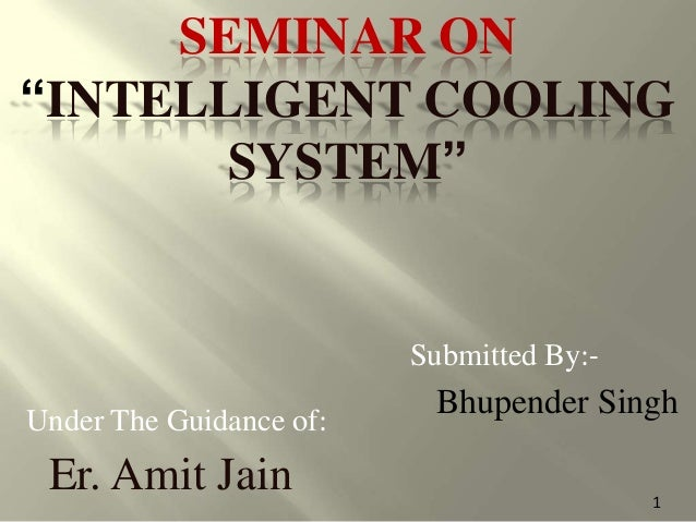 """SEMINAR ON """"INTELLIGENT COOLING SYSTEM"""" Submitted By:- Bhupender SinghUnder The Guidance of: Er. Amit Jain 1"""