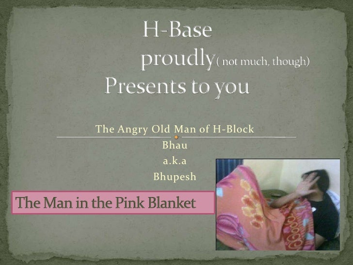 H-Base                   proudly( not much, though) Presents to you <br />The Angry Old Man of H-Block<br />Bhau<br />a.k....