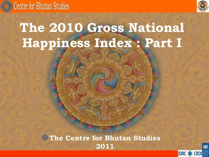 The 2010 Gross NationalHappiness Index : Part I    The Centre for Bhutan Studies                2011                      ...