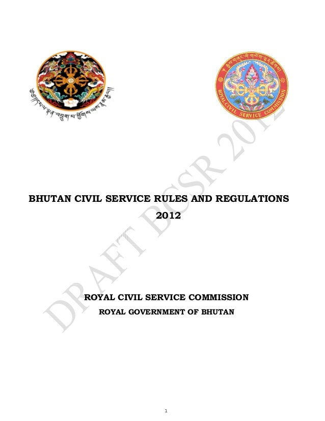 BHUTAN CIVIL SERVICE RULES AND REGULATIONS 2012  ROYAL CIVIL SERVICE COMMISSION ROYAL GOVERNMENT OF BHUTAN  1