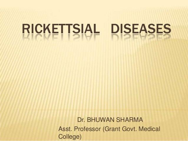 RICKETTSIAL DISEASES           Dr. BHUWAN SHARMA    Asst. Professor (Grant Govt. Medical    College)