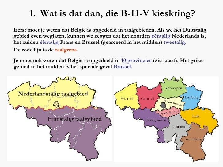 <ul><li>Wat is dat dan, die B-H-V kieskring? </li></ul>Eerst moet je weten dat België is opgedeeld in taalgebieden. Als we...