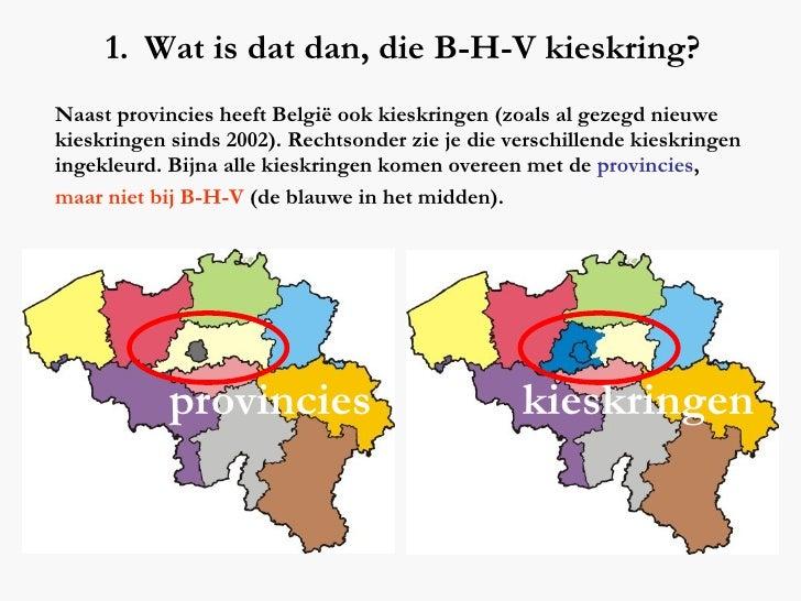 <ul><li>Wat is dat dan, die B-H-V kieskring? </li></ul>Naast provincies heeft België ook kieskringen (zoals al gezegd nieu...