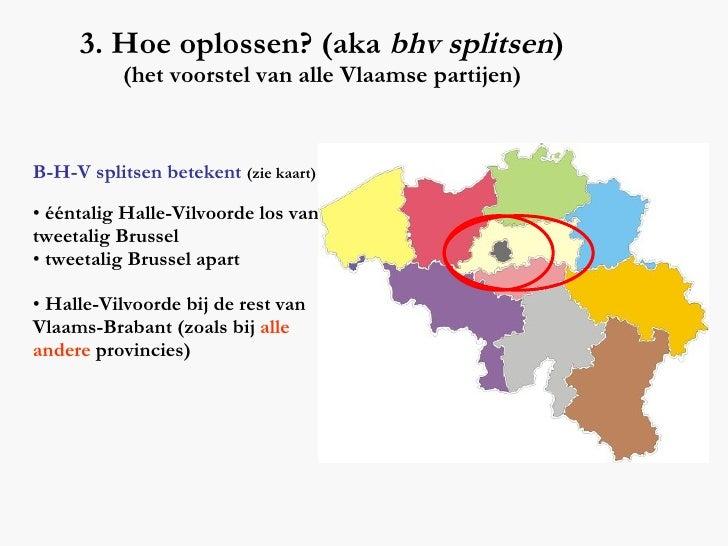 3. Hoe oplossen? (aka  bhv splitsen ) (het voorstel van alle Vlaamse partijen) <ul><li>B-H-V splitsen betekent   (zie kaar...