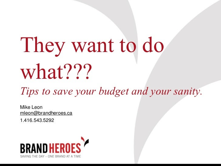 They want to dowhat???Tips to save your budget and your sanity.Mike Leonmleon@brandheroes.ca1.416.543.5292