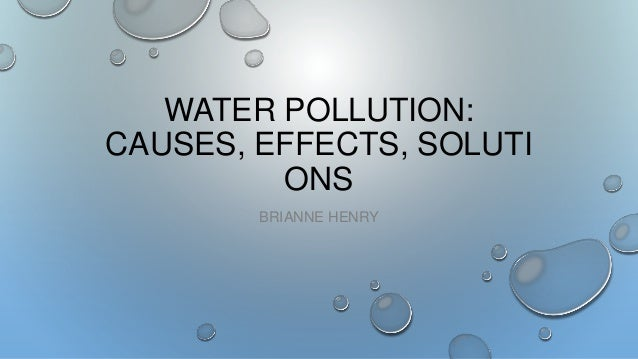 WATER POLLUTION: CAUSES, EFFECTS, SOLUTI ONS BRIANNE HENRY