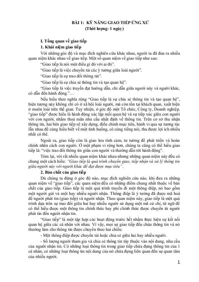 BÀI 1: KỸ NĂNG GIAO TIẾP ỨNG XỬ (Thời lượng: 1 ngày) I. Tổng quan về giao tiếp 1. Khái niệm giao tiếp Với những góc độ và ...