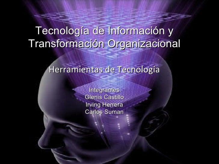 Tecnología de Información y Transformación Organizacional Herramientas de Tecnología Integrantes : Glenis Castillo Irving ...