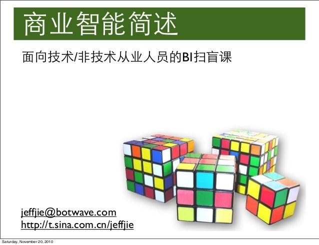 商业智能简述 jeffjie@botwave.com http://t.sina.com.cn/jeffjie 面向技术/非技术从业人员的BI扫盲课 Saturday, November 20, 2010