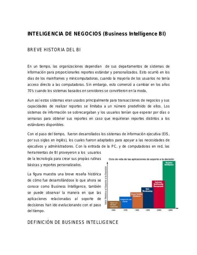 INTELIGENCIA DE NEGOCIOS (Business Intelligence BI) BREVE HISTORIA DEL BI En un tiempo, las organizaciones dependían de su...
