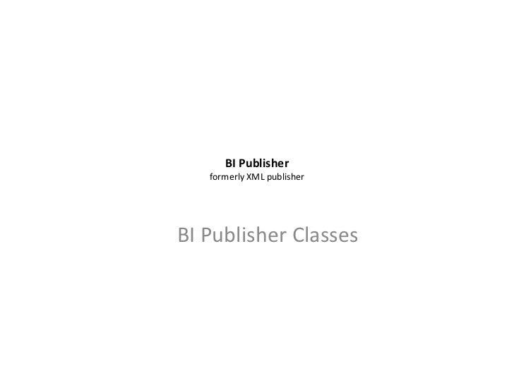 BI Publisher   formerly XML publisherBI Publisher Classes