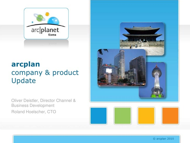 arcplan company & product Update  Oliver Deistler, Director Channel & Business Development Roland Hoelscher, CTO          ...