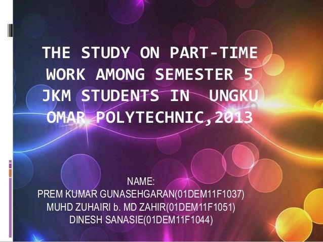 THE STUDY ON PART-TIME WORK AMONG SEMESTER 5 JKM STUDENTS IN UNGKU OMAR POLYTECHNIC,2013 NAME: PREM KUMAR GUNASEHGARAN(01D...