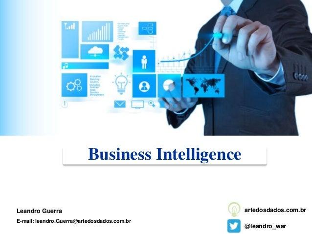 Business Intelligence Leandro Guerra E-mail: leandro.Guerra@artedosdados.com.br @leandro_war artedosdados.com.br