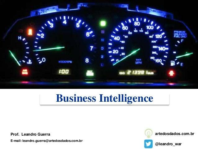 Business Intelligence Prof. Leandro Guerra E-mail: leandro.guerra@artedosdados.com.br @leandro_war artedosdados.com.br