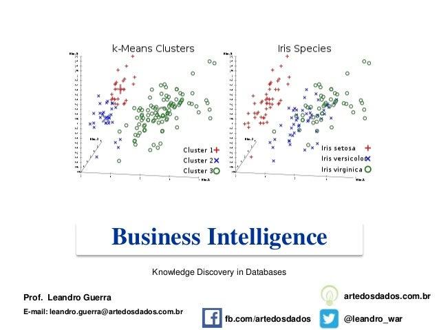 Business Intelligence Prof. Leandro Guerra E-mail: leandro.guerra@artedosdados.com.br @leandro_war artedosdados.com.br Kno...