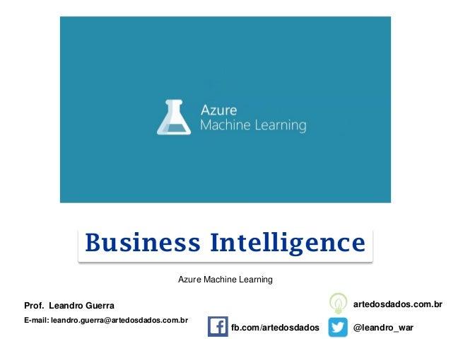 Business Intelligence Prof. Leandro Guerra E-mail: leandro.guerra@artedosdados.com.br @leandro_war artedosdados.com.br Azu...
